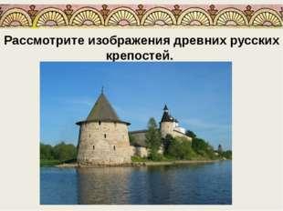 Рассмотрите изображения древних русских крепостей.
