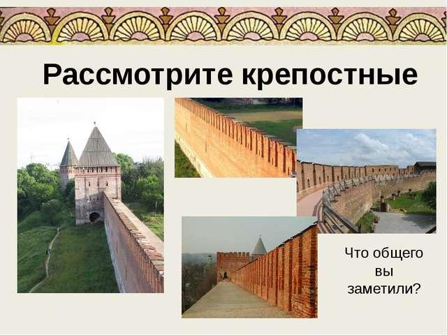Рассмотрите крепостные стены Что общего вы заметили?