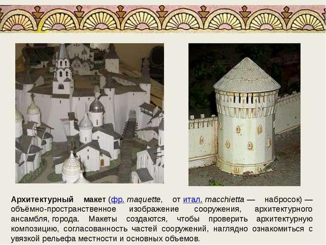 Архитектурный макет(фр.maquette, отитал.macchietta— набросок)— объёмно-...