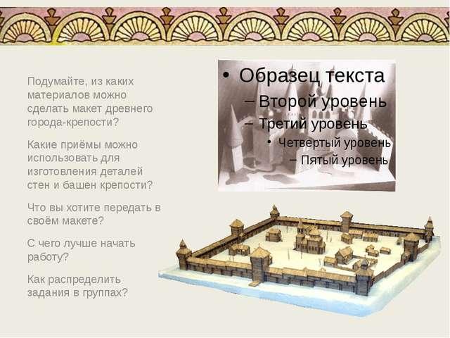 Подумайте, из каких материалов можно сделать макет древнего города-крепости?...