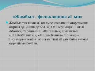 «Жамбыл - фольклоршы ақын» Жамбыл тек төкпе ақын емес, сонымен қатар тамаша ж