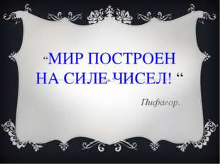 """МИР ПОСТРОЕН НА СИЛЕ ЧИСЕЛ! "" Пифагор."