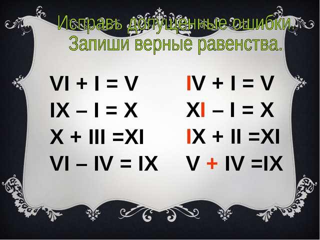 VI + I = V IX – I = X X + III =XI VI – IV = IX IV + I = V XI – I = X IX + II...