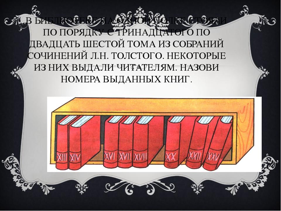 В БИБЛИОТЕКЕ НА ОДНОЙ ПОЛКЕ СТОЯЛИ ПО ПОРЯДКУ С ТРИНАДЦАТОГО ПО ДВАДЦАТЬ ШЕСТ...