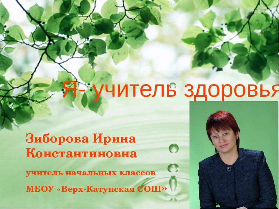 Я- учитель здоровья Зиборова Ирина Константиновна учитель начальных классов М...