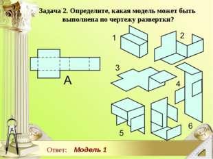 Задача 2. Определите, какая модель может быть выполнена по чертежу развертки?
