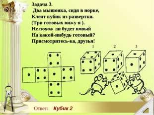 Задача 3. Два мышонка, сидя в норке, Клеят кубик из развертки. (Три готовых в
