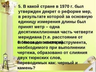 5. В какой стране в 1970 г. был утвержден декрет о реформе мер, в результате