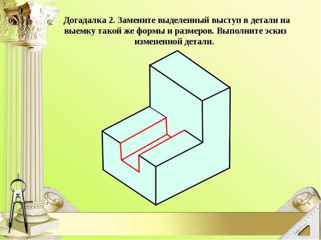 Догадалка 2. Замените выделенный выступ в детали на выемку такой же формы и...