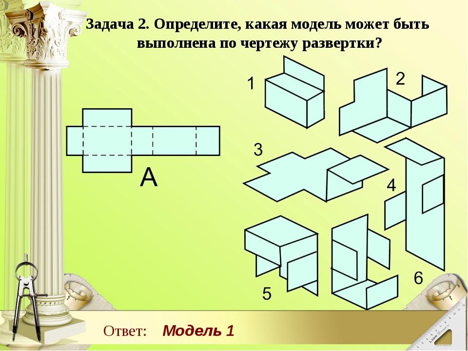 Задача 2. Определите, какая модель может быть выполнена по чертежу развертки?...