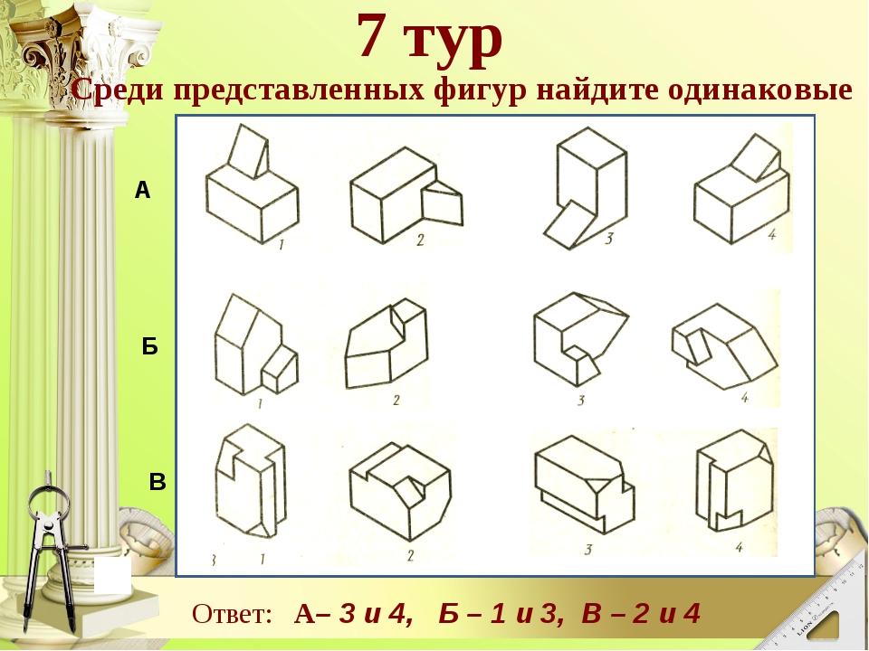 В А Б Среди представленных фигур найдите одинаковые 7 тур Ответ: А– 3 и 4, Б...