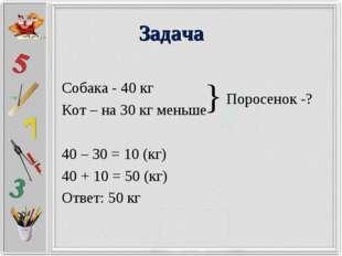 Задача Собака - 40 кг Кот – на 30 кг меньше 40 – 30 = 10 (кг) 40 + 10 = 50 (к
