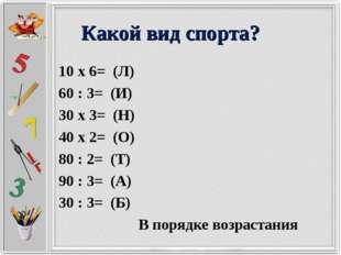 Какой вид спорта? 10 х 6= (Л) 60 : 3= (И) 30 х 3= (Н) 40 х 2= (О) 80 : 2= (Т)