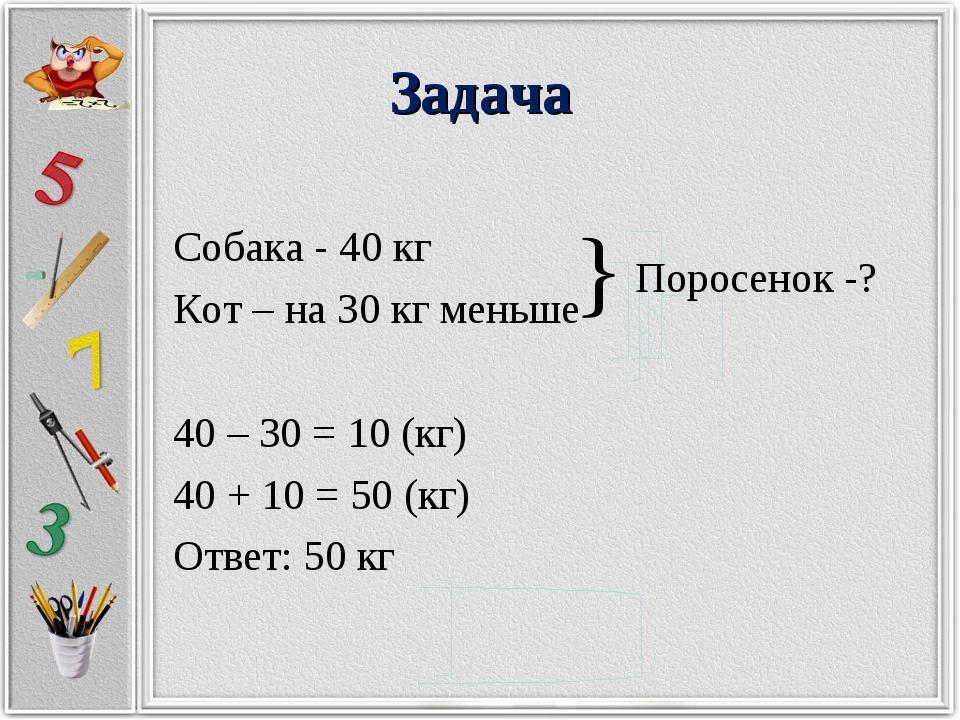 Задача Собака - 40 кг Кот – на 30 кг меньше 40 – 30 = 10 (кг) 40 + 10 = 50 (к...