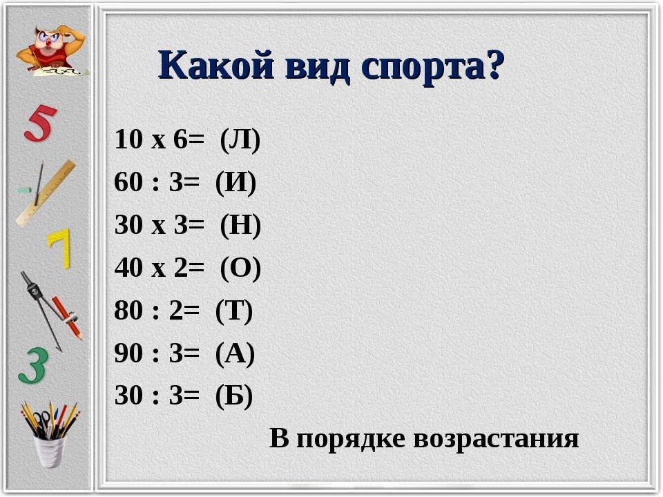 Какой вид спорта? 10 х 6= (Л) 60 : 3= (И) 30 х 3= (Н) 40 х 2= (О) 80 : 2= (Т)...