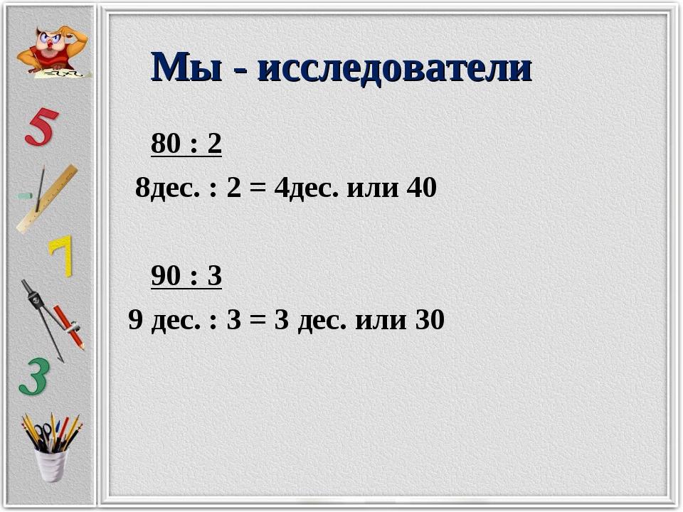 Мы - исследователи 80 : 2 8дес. : 2 = 4дес. или 40 90 : 3 9 дес. : 3 = 3 дес....