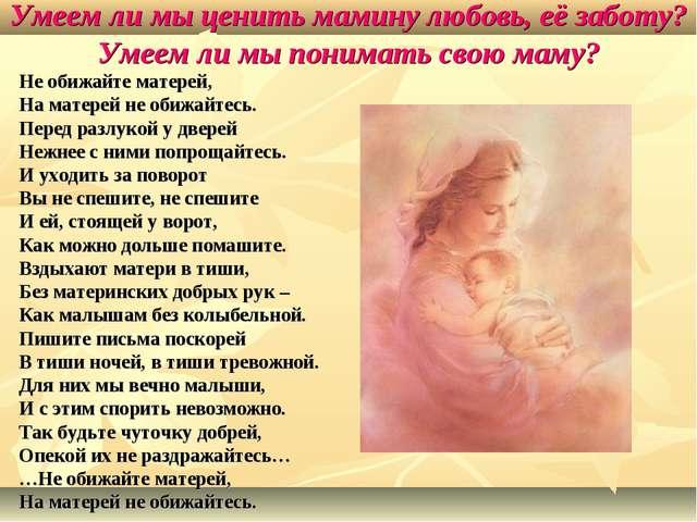 Умеем ли мы ценить мамину любовь, её заботу? Умеем ли мы понимать свою маму?...