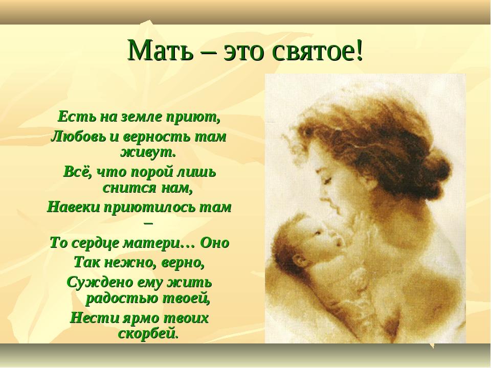 Мать – это святое! Есть на земле приют, Любовь и верность там живут. Всё, что...