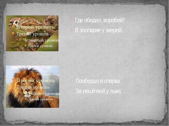 Где обедал, воробей? В зоопарке у зверей. Пообедал я сперва За решёткой у льва.