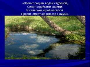 «Звенит родник водой студеной, Сияет струйками своими. И капельки игрой весёл