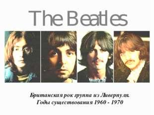 The Beatles Британская рок группа из Ливерпуля. Годы существования 1960 - 1970