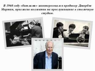 В 1960 году «битлами» заинтересовался продюсер Джордж Мартин, пригласив колле