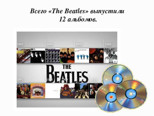 Всего «The Beatles» выпустили 12 альбомов.