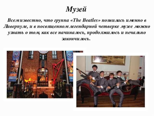 Музей Всем известно, что группа «The Beatles» появилась именно в Ливерпуле, и...