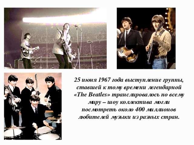 25 июня 1967 года выступление группы, ставшей к тому времени легендарной «The...
