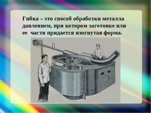 Гибка – это способ обработки металла давлением, при котором заготовке или ее