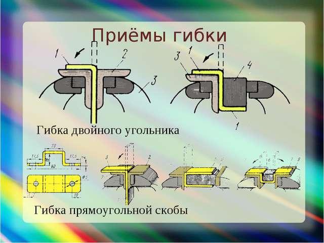 Приёмы гибки Гибка двойного угольника Гибка прямоугольной скобы