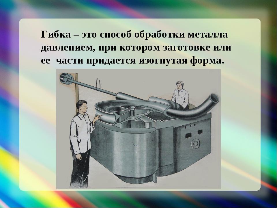 Гибка – это способ обработки металла давлением, при котором заготовке или ее...