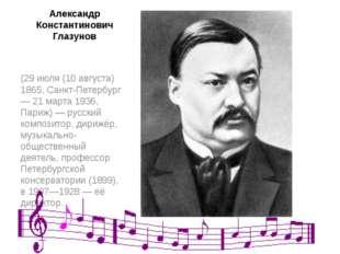 Александр Константинович Глазунов (29 июля (10 августа) 1865, Санкт-Петербург