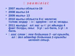 Ө з е к т і л і г і: 2007 жылы облыста-19 2008 жылы-14 2009 жылы- 13 2010 жыл