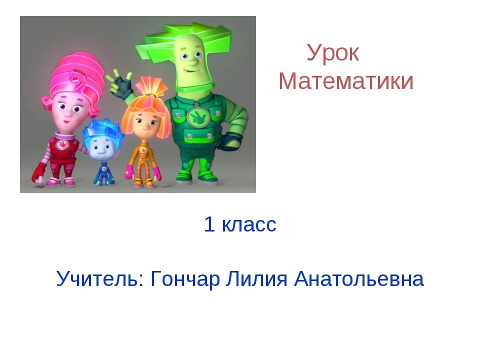 Урок Математики 1 класс Учитель: Гончар Лилия Анатольевна