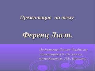 Презентация на тему Ференц Лист. Подготовил Ваниев Владислав обучающийся 6 «