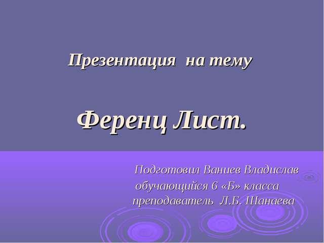 Презентация на тему Ференц Лист. Подготовил Ваниев Владислав обучающийся 6 «...
