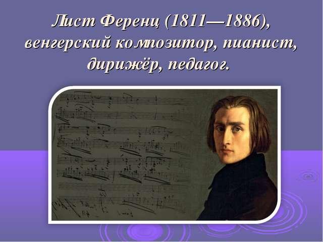 Лист Ференц (1811—1886), венгерский композитор, пианист, дирижёр, педагог.