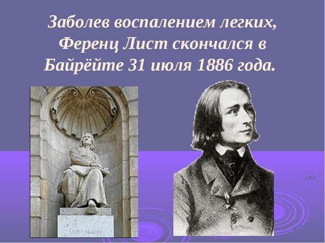Заболев воспалением легких, Ференц Лист скончался в Байрёйте 31 июля 1886 го...