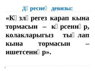 Дәреснең девизы: «Күзләрегез карап кына тормасын – күрсеннәр, колакларыгыз ты