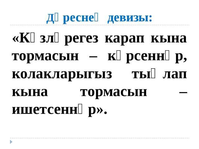 Дәреснең девизы: «Күзләрегез карап кына тормасын – күрсеннәр, колакларыгыз ты...