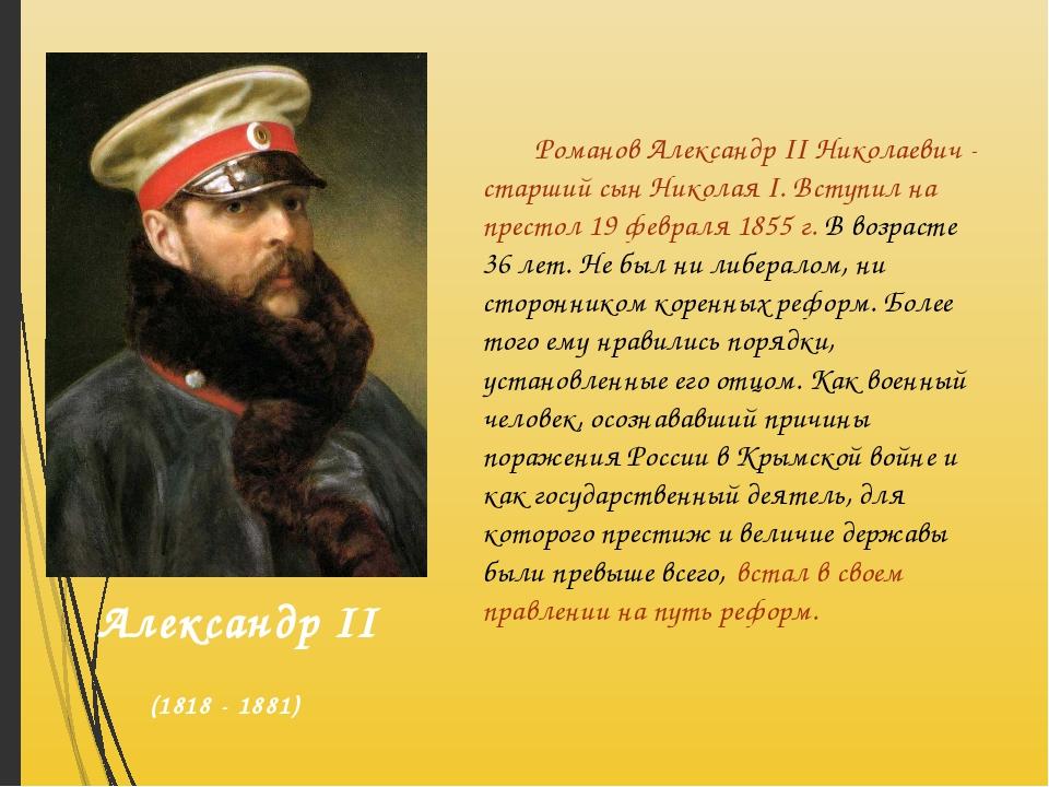 Романов Александр II Николаевич - старший сын Николая I. Вступил на престол...