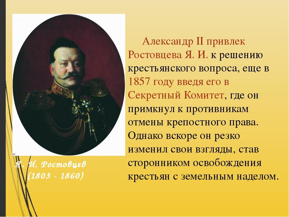 Александр II привлек Ростовцева Я. И. к решению крестьянского вопроса, еще в...