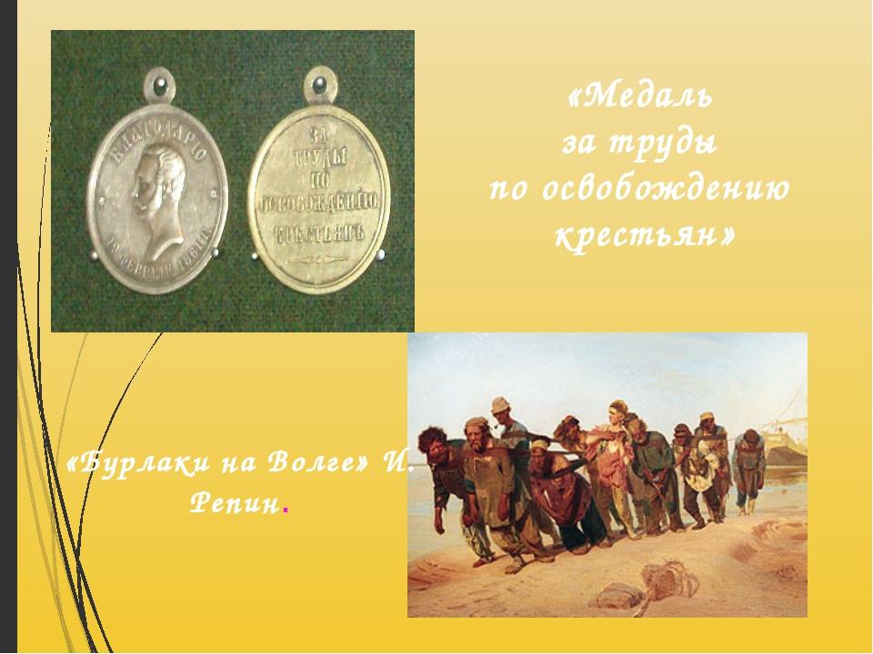 «Бурлаки на Волге» И. Репин. «Медаль за труды по освобождению крестьян»