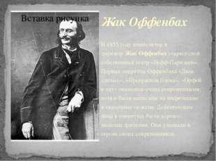 Жак Оффенбах В 1855 году композитор и дирижерЖак Оффенбахоткрыл свой собств