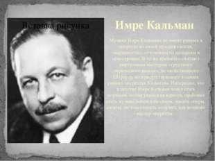 Имре Кальман Музыка Имре Кальмана не имеет равных в оперетте по своейпраздни