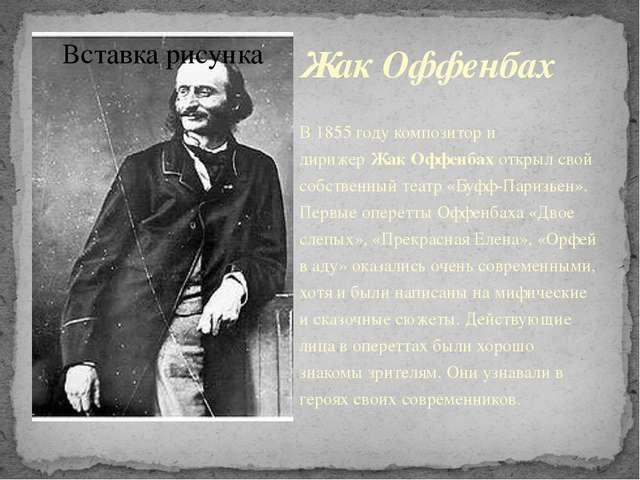 Жак Оффенбах В 1855 году композитор и дирижерЖак Оффенбахоткрыл свой собств...
