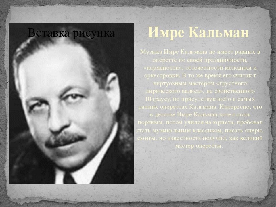 Имре Кальман Музыка Имре Кальмана не имеет равных в оперетте по своейпраздни...