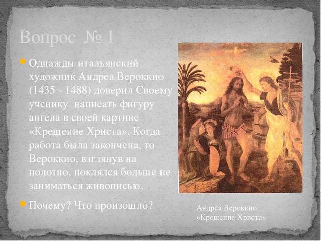 Однажды итальянский художник Андреа Вероккио (1435 - 1488) доверил Своему уче...