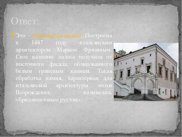 Ответ: Это – Грановитая палата. Построена в 1487 году итальянским архитекторо...